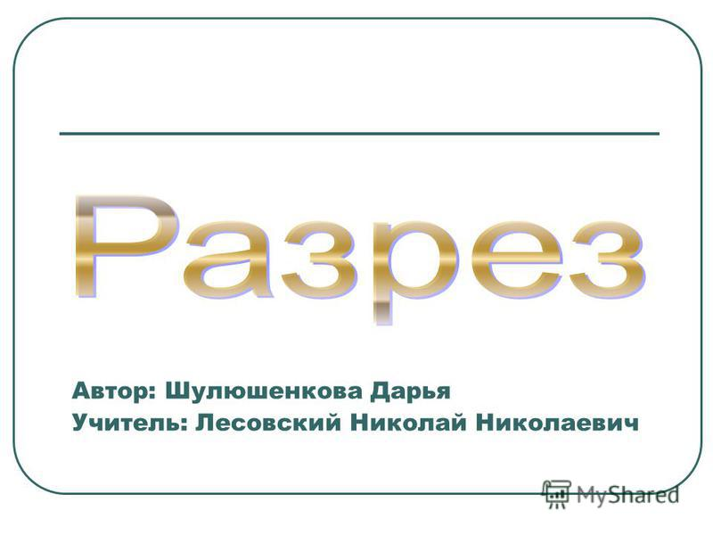 Автор: Шулюшенкова Дарья Учитель: Лесовский Николай Николаевич