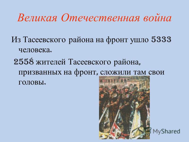 Великая О течественная война Из Тасеевского района на фронт ушло 5333 человека. 2558 жителей Тасеевского района, призванных на фронт, сложили там свои головы.