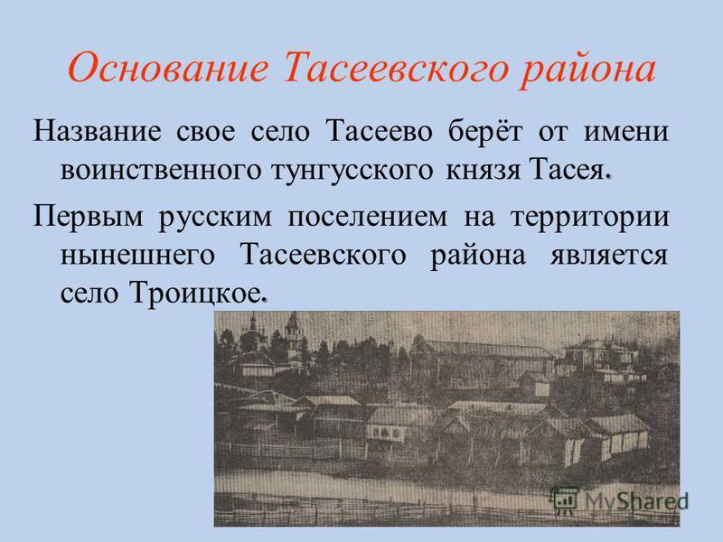 Основание Т асеевского района Название свое село Тасеево берёт от имени воинственного тунгусского князя Тасея. Первым русским поселением на территории нынешнего Тасеевского района является село Троицкое.