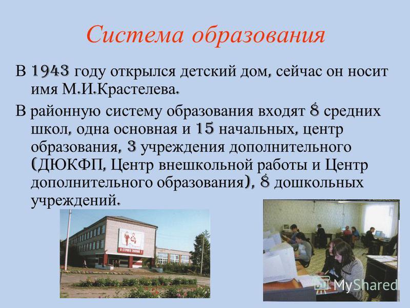 Система образования В 1943 году открылся детский дом, сейчас он носит имя М. И. Крастелева. В районную систему образования входят 8 средних школ, одна основная и 15 начальных, центр образования, 3 учреждения дополнительного ( ДЮКФП, Центр внешкольной