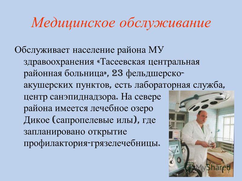Медицинское обслуживание Обслуживает население района МУ здравоохранения « Тасеевская центральная районная больница », 23 фельдшерско - акушерских пунктов, есть лабораторная служба, центр санэпиднадзора. На севере района имеется лечебное озеро Дикое