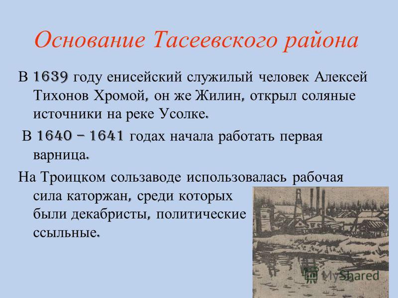 Основание Тасеевского района В 1639 году енисейский служилый человек Алексей Тихонов Хромой, он же Жилин, открыл соляные источники на реке Усолке. В 1640 – 1641 годах начала работать первая варница. На Троицком соль заводе использовалась рабочая сила