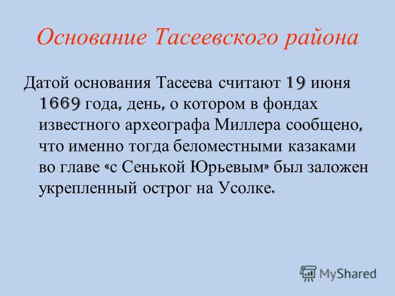 Основание Тасеевского района Датой основания Тасеева считают 19 июня 1669 года, день, о котором в фондах известного археографа Миллера сообщено, что именно тогда бело местными казаками во главе « с Сенькой Юрьевым » был заложен укрепленный острог на