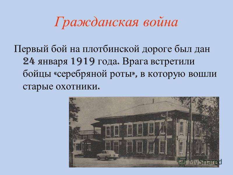 Гражданская война Первый бой на плотбинской дороге был дан 24 января 1919 года. Врага встретили бойцы « серебряной роты », в которую вошли старые охотники.