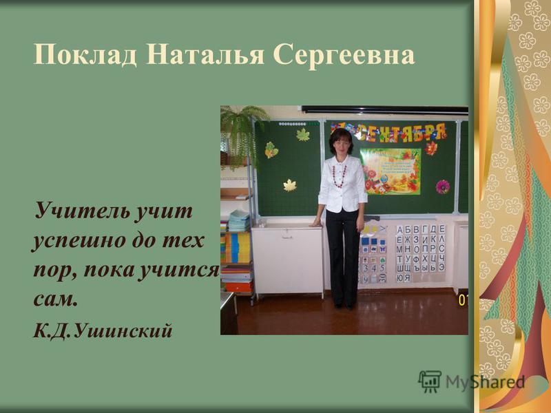Поклад Наталья Сергеевна Учитель учит успешно до тех пор, пока учится сам. К.Д.Ушинский