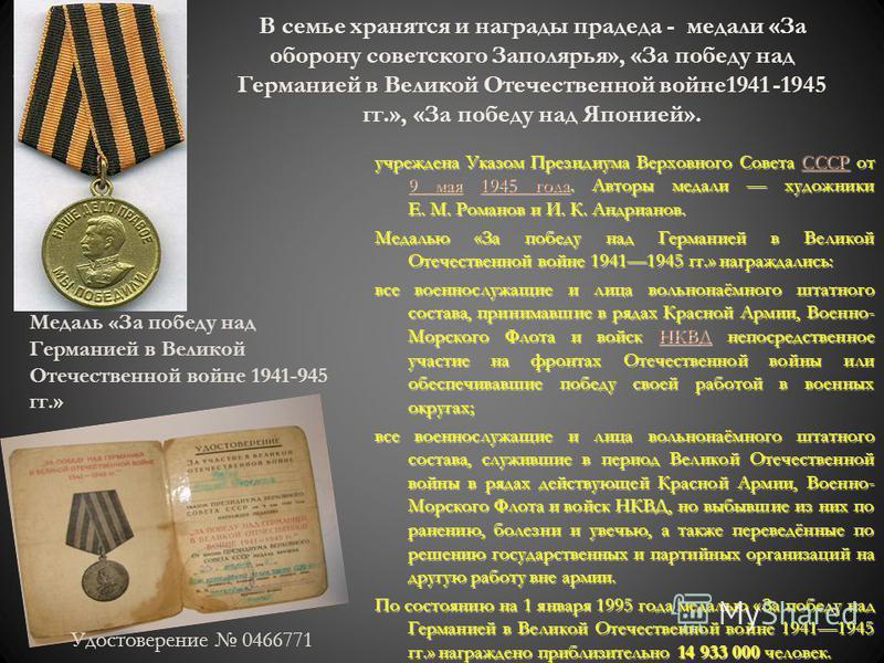В семье хранятся и награды прадеда - медали «За оборону советского Заполярья», «За победу над Германией в Великой Отечественной войне 1941 -1945 гг.», «За победу над Японией». учреждена Указом Президиума Верховного Совета СССР от 9 мая 1945 года. Авт