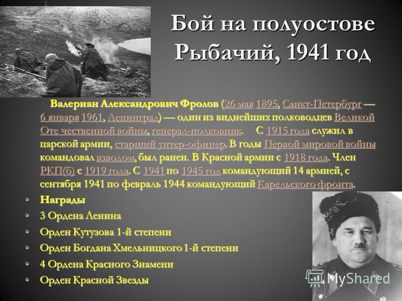 Бой на полуострове Рыбачий, 1941 год Валериан Александрович Фролов (26 мая 1895, Санкт-Петербург 6 января 1961, Ленинград) один из виднейших полководцев Великой Оте чественной войны, генерал-полковник. С 1915 года служил в царской армии, старший унте