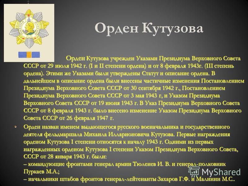 Орден Кутузова Орден Кутузова учрежден Указами Президиума Верховного Совета СССР от 29 июля 1942 г. (I и II степени ордена) и от 8 февраля 1943 г. (III степень ордена). Этими же Указами были утверждены Статут и описание ордена. В дальнейшем в описани