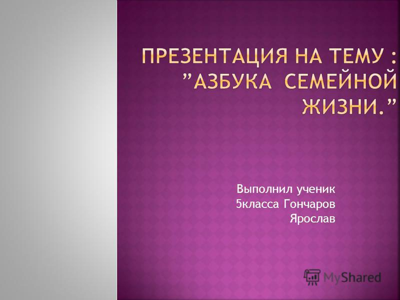 Выполнил ученик 5 класса Гончаров Ярослав