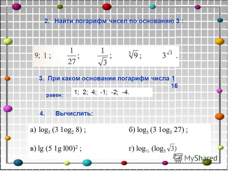 2. Найти логарифм чисел по основанию 3 : a)log 3 (3 1og 2 8) ; б) log 3 (3 1og 3 27) ; в) lg (5 1g l00) 2 ; г) log ½ (log 3 4. Вычислить: 3. При каком основании логарифм числа 1 16 равен: 1; 2; 4; -1; -2; -4.