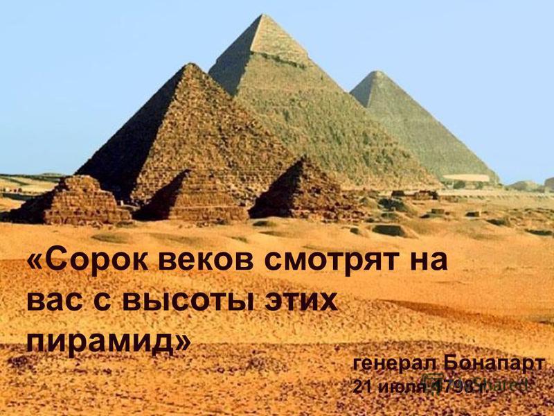 «Сорок веков смотрят на вас с высоты этих пирамид» генерал Бонапарт 21 июля 1798 г.