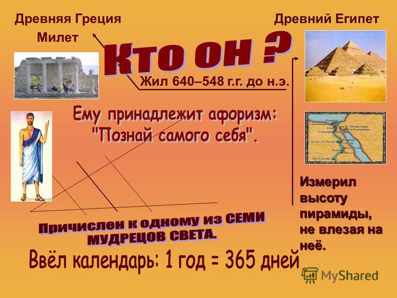 Древняя Греция Милет Древний Египет Измерил высоту пирамиды, не влезая на неё. Жил 640–548 г.г. до н.э.