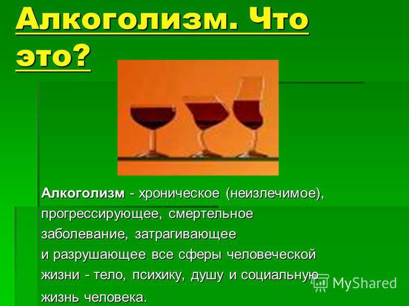 Алкоголизм. Что это? Алкоголизм - хроническое (неизлечимое), прогрессирующее, смертельное заболевание, затрагивающее и разрушающее все сферы человеческой жизни - тело, психику, душу и социальную жизнь человека.