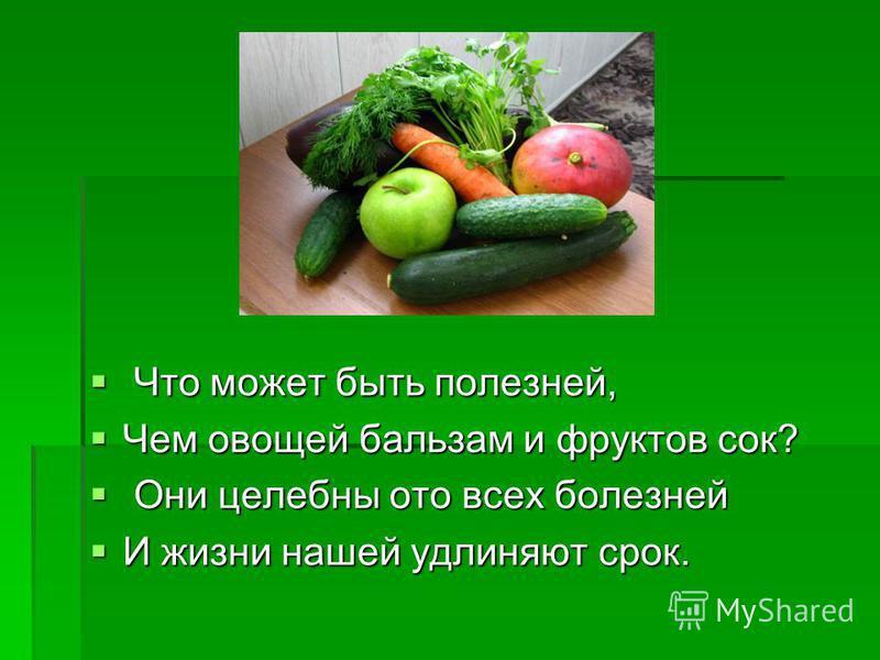 Что может быть полезней, Что может быть полезней, Чем овощей бальзам и фруктов сок? Чем овощей бальзам и фруктов сок? Они целебны ото всех болезней Они целебны ото всех болезней И жизни нашей удлиняют срок. И жизни нашей удлиняют срок.