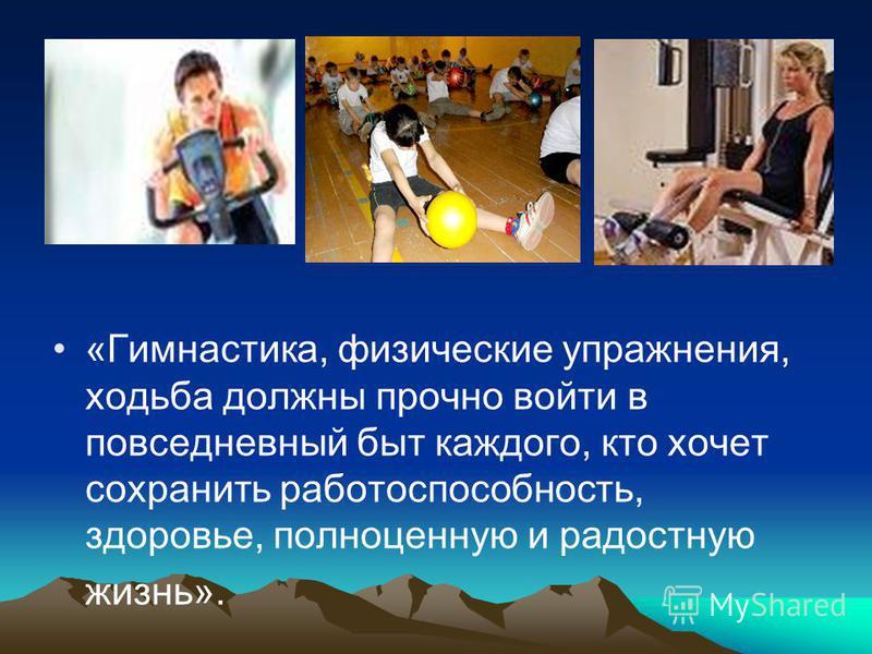 «Гимнастика, физические упражнения, ходьба должны прочно войти в повседневный быт каждого, кто хочет сохранить работоспособность, здоровье, полноценную и радостную жизнь».
