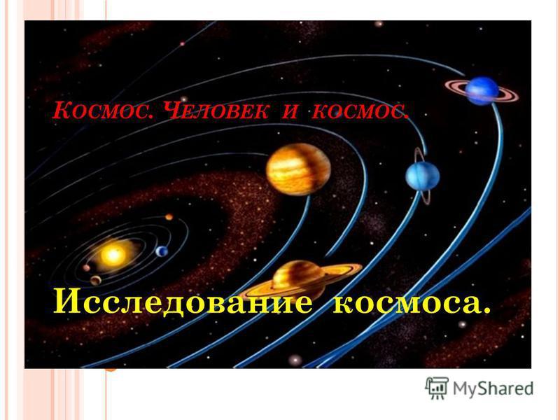 К ОСМОС. Ч ЕЛОВЕК И КОСМОС. Исследование космоса.
