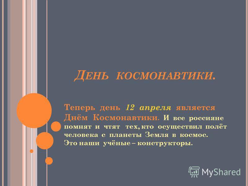 Д ЕНЬ КОСМОНАВТИКИ. Теперь день 12 апреля является Днём Космонавтики. И все россияне помнят и чтят тех, кто осуществил полёт человека с планеты Земля в космос. Это наши учёные – конструкторы.