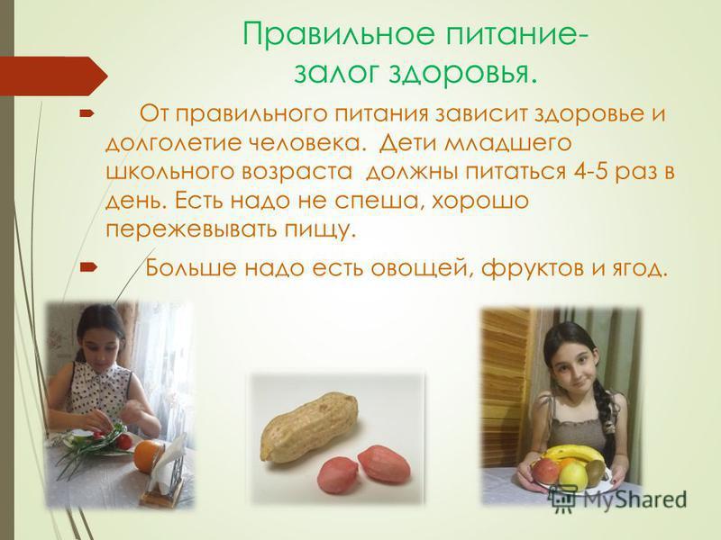 Правильное питание- залог здоровья. От правильного питания зависит здоровье и долголетие человека. Дети младшего школьного возраста должны питаться 4-5 раз в день. Есть надо не спеша, хорошо пережевывать пищу. Больше надо есть овощей, фруктов и ягод.