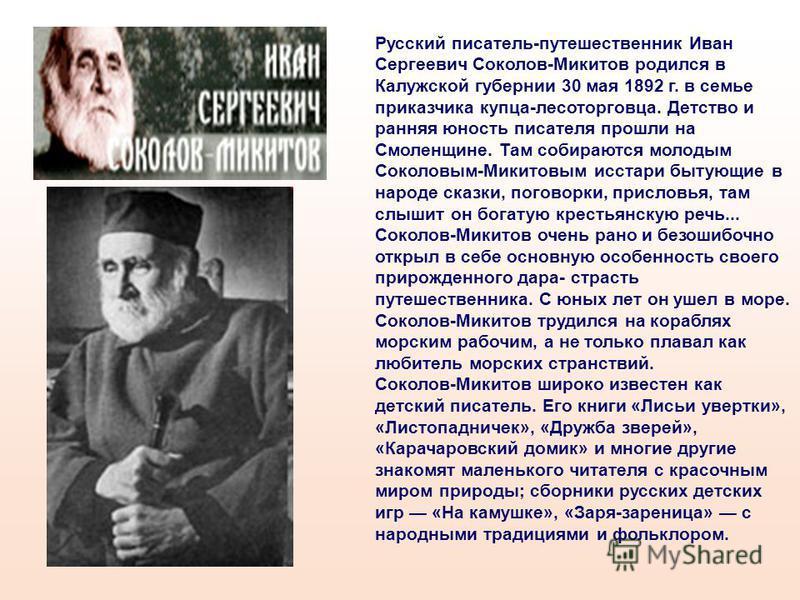 Русский писатель-путешественник Иван Сергеевич Соколов-Микитов родился в Калужской губернии 30 мая 1892 г. в семье приказчика купца-лесоторговца. Детство и ранняя юность писателя прошли на Смоленщине. Там собираются молодым Соколовым-Микитовым исстар
