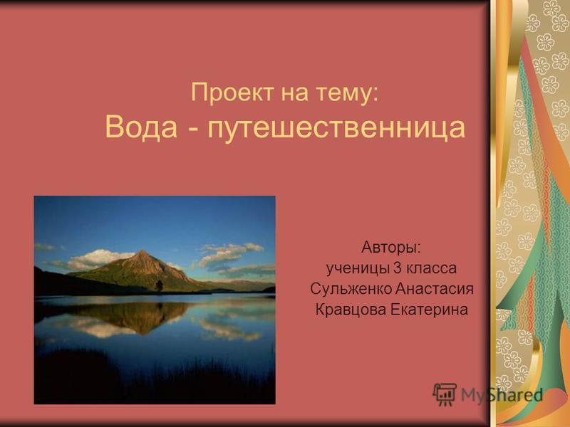 Проект на тему: Вода - путешественница Авторы: ученицы 3 класса Сульженко Анастасия Кравцова Екатерина