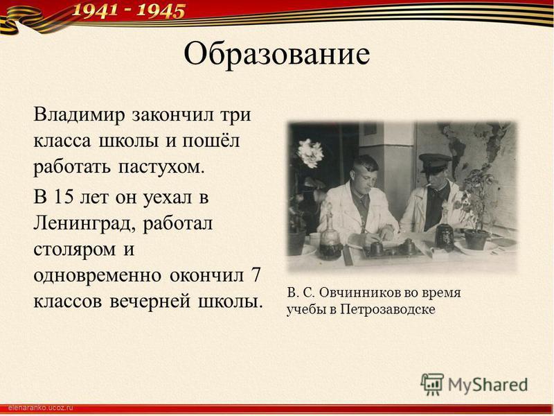 Образование Владимир закончил три класса школы и пошёл работать пастухом. В 15 лет он уехал в Ленинград, работал столяром и одновременно окончил 7 классов вечерней школы. В. С. Овчинников во время учебы в Петрозаводске