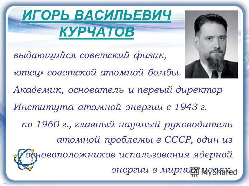 ИГОРЬ ВАСИЛЬЕВИЧ КУРЧАТОВ выдающийся советский физик, «отец» советской атомной бомбы. Академик, основатель и первый директор Института атомной энергии с 1943 г. по 1960 г., главный научный руководитель атомной проблемы в СССР, один из основоположнико