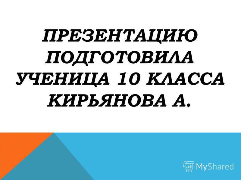 ПРЕЗЕНТАЦИЮ ПОДГОТОВИЛА УЧЕНИЦА 10 КЛАССА КИРЬЯНОВА А.