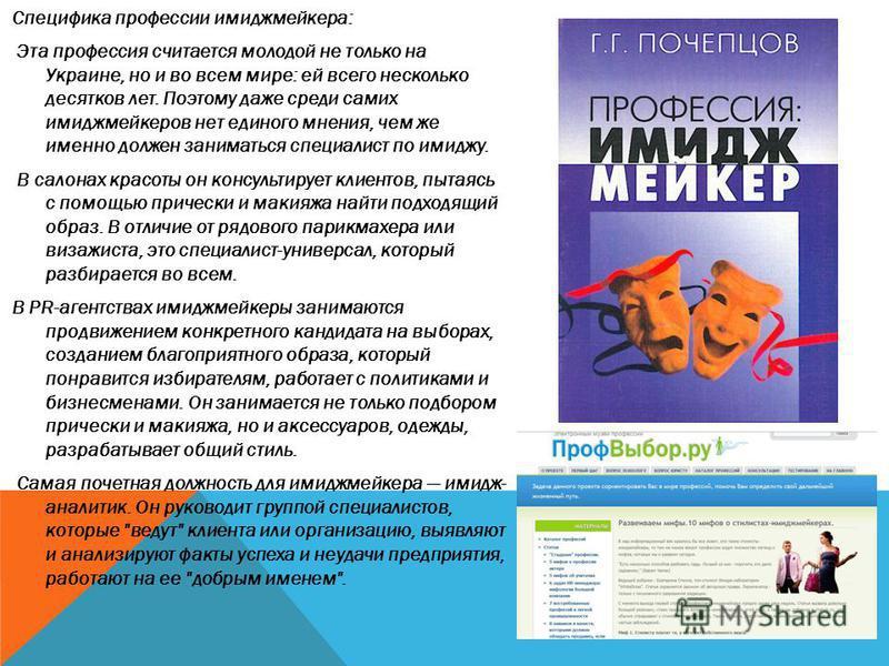 Специфика профессии имиджмейкера: Эта профессия считается молодой не только на Украине, но и во всем мире: ей всего несколько десятков лет. Поэтому даже среди самих имиджмейкеров нет единого мнения, чем же именно должен заниматься специалист по имидж