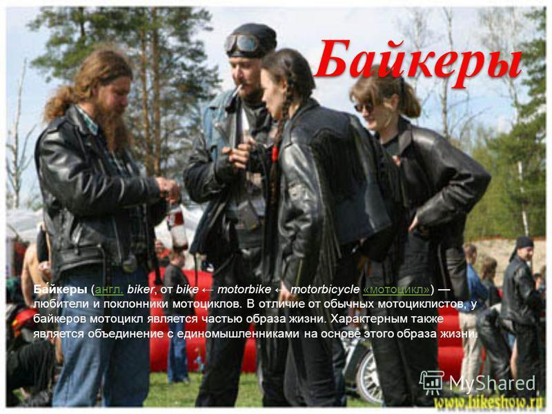 Байкеры Ба́йкеры (англ. biker, от bike motorbike motorbicycle «мотоцикл») любители и поклонники мотоциклов. В отличие от обычных мотоциклистов, у байкеров мотоцикл является частью образа жизни. Характерным также является объединение с единомышленника