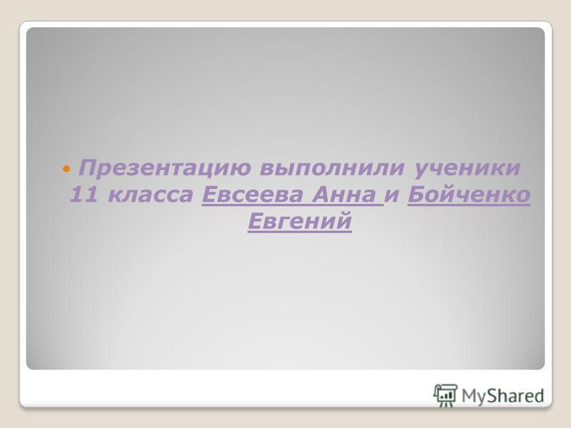 Презентацию выполнили ученики 11 класса Евсеева Анна и Бойченко Евгений