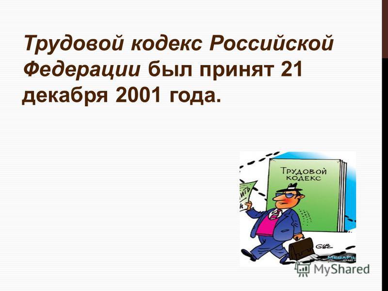 Трудовой кодекс Российской Федерации был принят 21 декабря 2001 года.