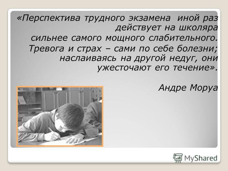 «Перспектива трудного экзамена иной раз действует на школяра сильнее самого мощного слабительного. Тревога и страх – сами по себе болезни; наслаиваясь на другой недуг, они ужесточают его течение». Андре Моруа