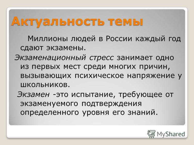 Актуальность темы Миллионы людей в России каждый год сдают экзамены. Экзаменационный стресс занимает одно из первых мест среди многих причин, вызывающих психическое напряжение у школьников. Экзамен -это испытание, требующее от экзаменуемого подтвержд