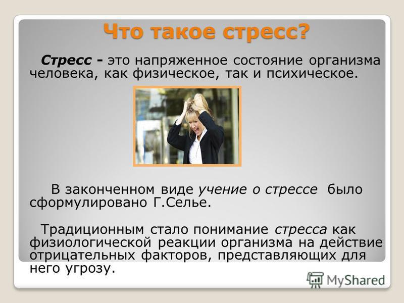 Что такое стресс? Стресс - это напряженное состояние организма человека, как физическое, так и психическое. В законченном виде учение о стрессе было сформулировано Г.Селье. Традиционным стало понимание стресса как физиологической реакции организма на