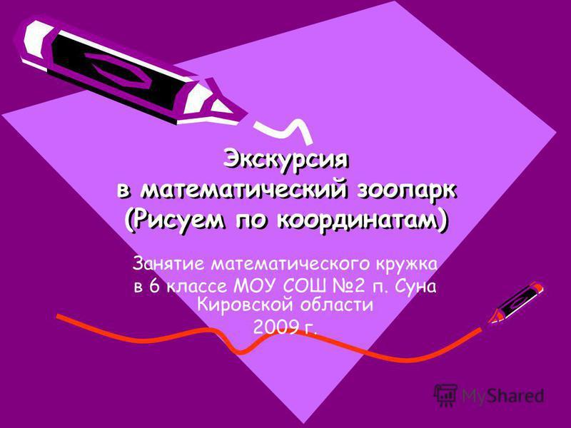 Экскурсия в математический зоопарк (Рисуем по координатам) Занятие математического кружка в 6 классе МОУ СОШ 2 п. Суна Кировской области 2009 г.