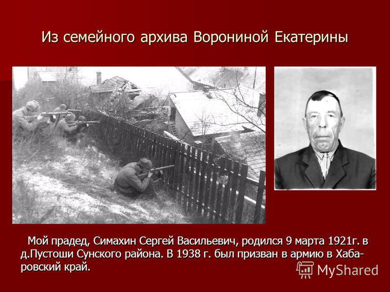 Из семейного архива Ворониной Екатерины Мой прадед, Симахин Сергей Васильевич, родился 9 марта 1921 г. в д.Пустоши Сунского района. В 1938 г. был призван в армию в Хаба- ровский край. Мой прадед, Симахин Сергей Васильевич, родился 9 марта 1921 г. в д