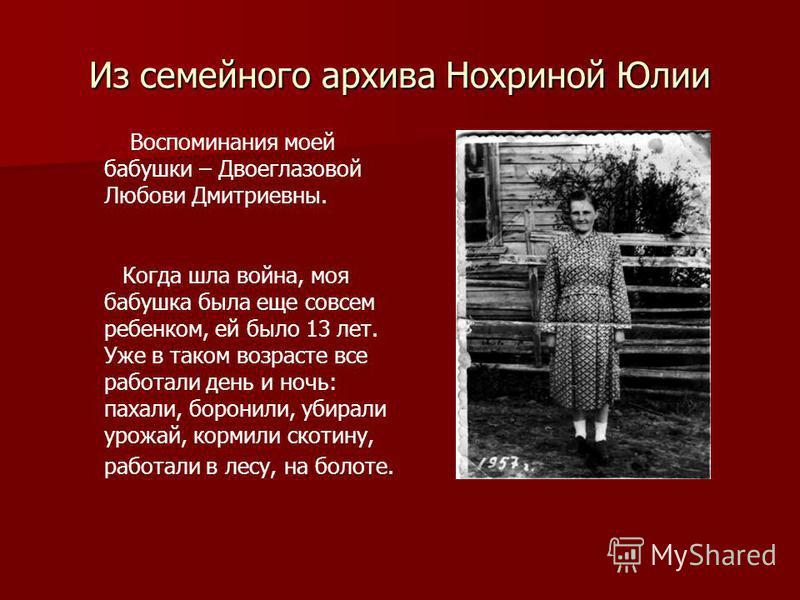 Из семейного архива Нохриной Юлии Воспоминания моей бабушки – Двоеглазовой Любови Дмитриевны. Когда шла война, моя бабушка была еще совсем ребенком, ей было 13 лет. Уже в таком возрасте все работали день и ночь: пахали, боронили, убирали урожай, корм