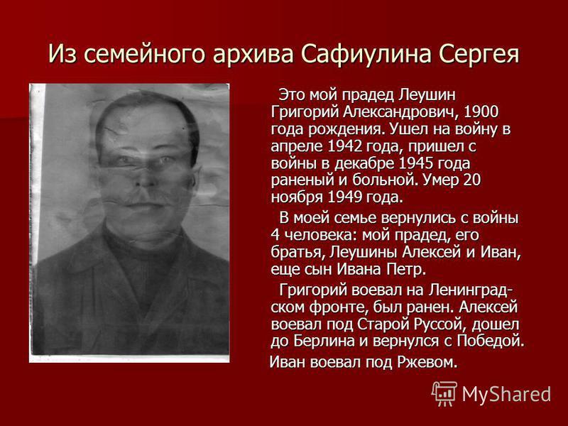 Из семейного архива Сафиулина Сергея Это мой прадед Леушин Григорий Александрович, 1900 года рождения. Ушел на войну в апреле 1942 года, пришел с войны в декабре 1945 года раненый и больной. Умер 20 ноября 1949 года. Это мой прадед Леушин Григорий Ал