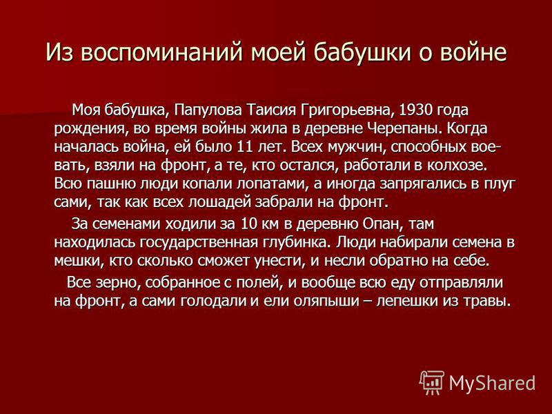 Из воспоминаний моей бабушки о войне Моя бабушка, Папулова Таисия Григорьевна, 1930 года рождения, во время войны жила в деревне Черепаны. Когда началась война, ей было 11 лет. Всех мужчин, способных вое- вать, взяли на фронт, а те, кто остался, рабо