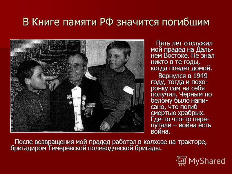 В Книге памяти РФ значится погибшим Пять лет отслужил мой прадед на Даль- нем Востоке. Не знал никто в те годы, когда поедет домой. Пять лет отслужил мой прадед на Даль- нем Востоке. Не знал никто в те годы, когда поедет домой. Вернулся в 1949 году,