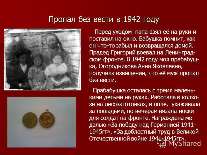 Пропал без вести в 1942 году Перед уходом папа взял её на руки и поставил на окно. Бабушка помнит, как он что-то забыл и возвращался домой. Прадед Григорий воевал на Ленинград- ском фронте. В 1942 году моя прабабуш- ка, Огородникова Анна Яковлевна, п