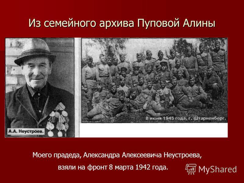 Из семейного архива Пуповой Алины Моего прадеда, Александра Алексеевича Неустроева, взяли на фронт 8 марта 1942 года.