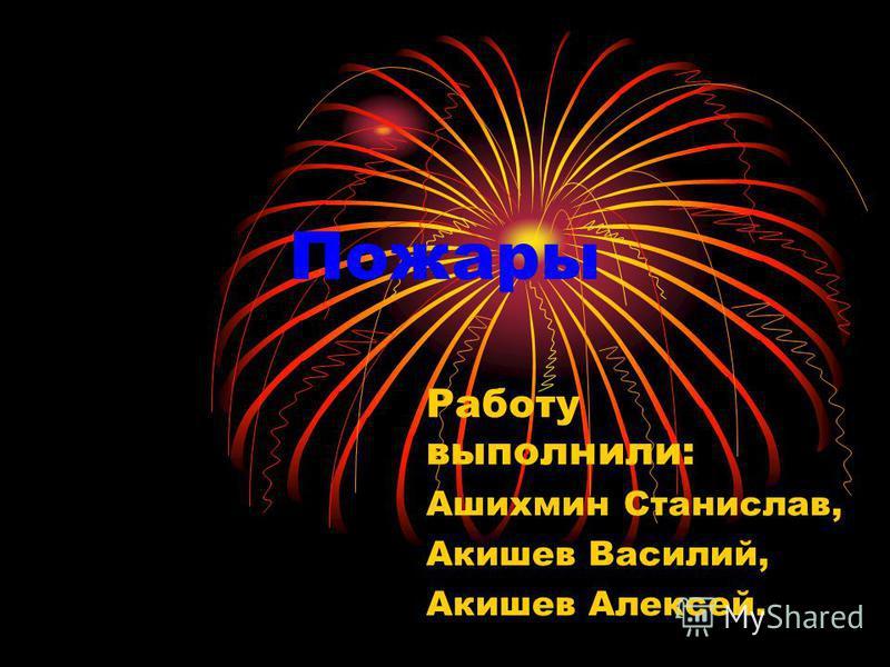 Пожары Работу выполнили: Ашихмин Станислав, Акишев Василий, Акишев Алексей.