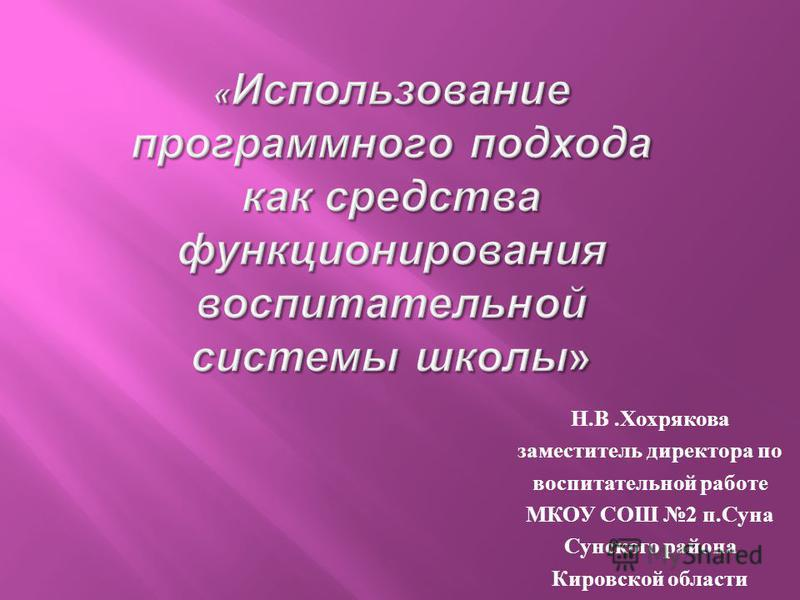 Н. В. Хохрякова заместитель директора по воспитательной работе МКОУ СОШ 2 п. Суна Сунского района Кировской области