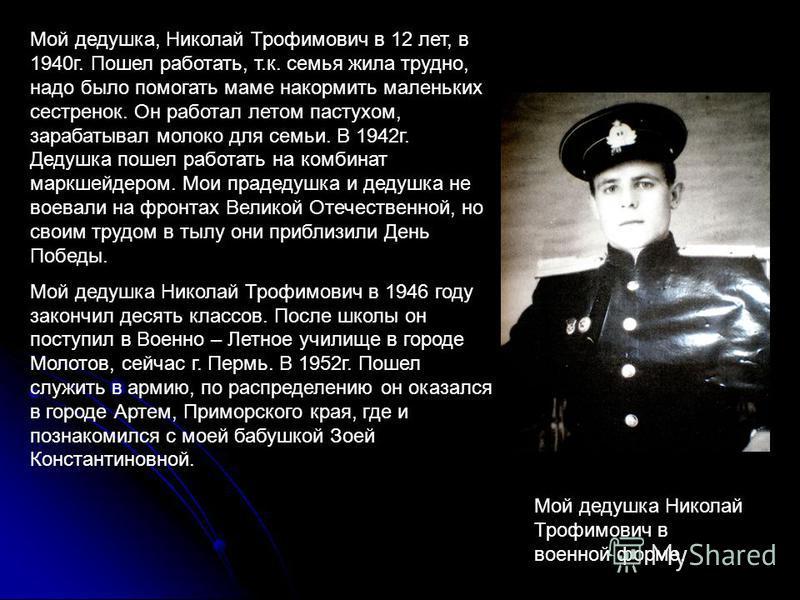 Мой дедушка, Николай Трофимович в 12 лет, в 1940 г. Пошел работать, т.к. семья жила трудно, надо было помогать маме накормить маленьких сестренок. Он работал летом пастухом, зарабатывал молоко для семьи. В 1942 г. Дедушка пошел работать на комбинат м