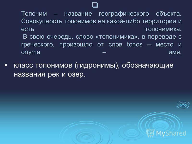 Топоним – название географического объекта. Совокупность топонимов на какой-либо территории и есть топонимика. В свою очередь, слово «топонимика», в переводе с греческого, произошло от слов tonos – место и onyma – имя. Топоним – название географическ