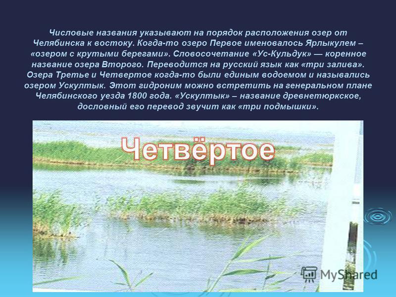 Числовые названия указывают на порядок расположения озер от Челябинска к востоку. Когда-то озеро Первое именовалось Ярлыкулем – «озером с крутыми берегами». Словосочетание «Ус-Кульдук» коренное название озера Второго. Переводится на русский язык как