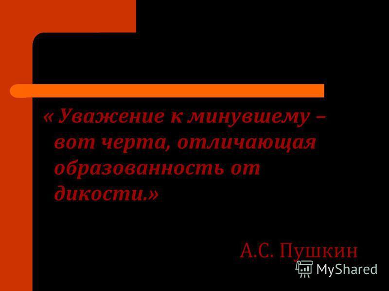 « Уважение к минувшему – вот черта, отличающая образованность от дикости.» А.С. Пушкин