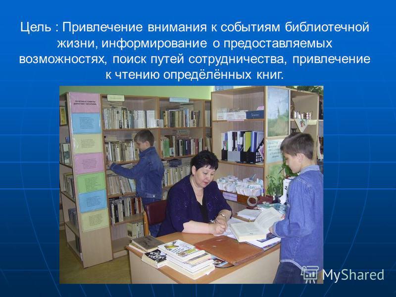 Цель : Привлечение внимания к событиям библиотечной жизни, информирование о предоставляемых возможностях, поиск путей сотрудничества, привлечение к чтению опредёлённых книг.