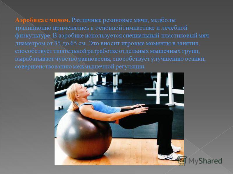 Аэробика с мячом. Различные резиновые мячи, медболы традиционно применялись в основной гимнастике и лечебной физкультуре. В аэробике используется специальный пластиковый мяч диаметром от 35 до 65 см. Это вносит игровые моменты в занятия, способствует